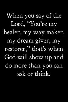 """When you say of the Lord, """"You're my healer, my way maker, my dream giver, my restorer,"""" that's when God will show up and do more than you can ask or think."""