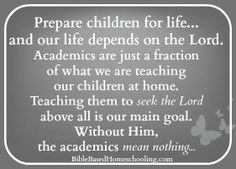 Prepare children for life.... and our life depends on the Lord. Academics are just a fraction of what we are teaching our children at home. Teaching them to seek the Lord above all is our main goal. Without Him, the academics mean nothing.