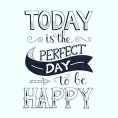 Today is the perfect day to be happy
