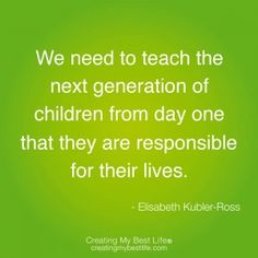 """Parenting Tip: Discuss this quote with your children today.  Talk about why they are ultimately responsible for creating their lives.    """"We need to teach the next generation of children from day one that they are responsible for their lives.    - Elisabeth Kubler-Ross"""