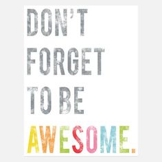 Don't Forget to be awesome.  Sold out, but I could make a cool print like this.