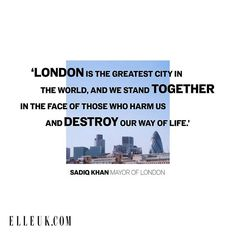 London is the greatest city in the world and we stand together in the face of those who harm us and destroy our way of life.  Sadiq Khan (@mayorofldn)  via ELLE UK MAGAZINE OFFICIAL INSTAGRAM - British Fashion Campaigns  Haute Couture  Advertising  Editorial Photography  Magazine Cover Designs  Supermodels  Runway Models