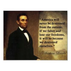 """""""America will never be destroyed from the outside.  If we falter and lose our freedoms, it will be because we destroyed ourselves""""  Abraham Lincoln"""