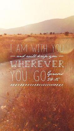 Genesis 28:15 - I am with you and will watch over you wherever you go, and I will bring you back to this land. I will not leave you until I have done what I have promised you.