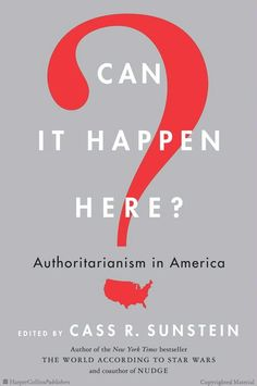 Can It Happen Here? - Cass R. Sunstein. A set of essays on (past, present and future) authoritarianism in the US