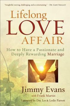 """""""Lifelong Love Affair: How to Have a Passionate and Deeply Rewarding Marriage"""" by Jimmy Evans. Need to read this."""