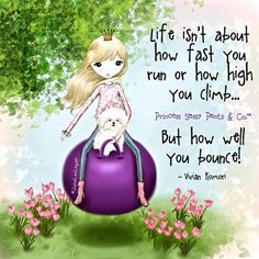 Life isn't about how fast you run or how high you climb... but how well you bounce! -Jane Lee Logan