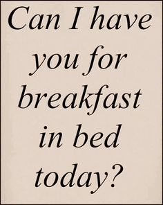 Can I have you for breakfast in bed today? ~ Relationship quotes