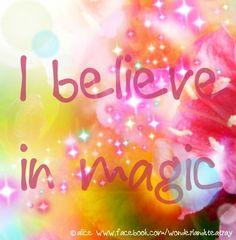 Believe in magic quote via Alice in Wonderland's TeaTray at www.Facebook.com/WonderlandsTeaTray