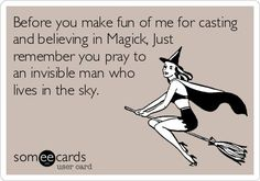 "Magick Wicca Witch Witchcraft: ""Before you make fun of me for casting and believing in #Magick, just remember you pray to an invisible man who lives in the sky."""