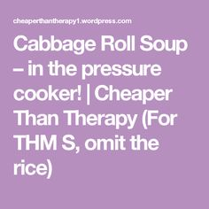 Cabbage Roll Soup – in the pressure cooker! | Cheaper Than Therapy (For THM S, omit the rice)
