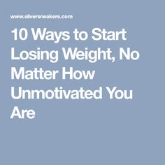 10 Ways to Start Losing Weight, No Matter How Unmotivated You Are