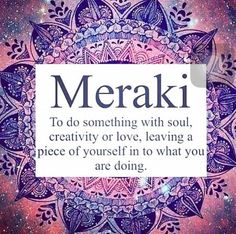 Meraki To do something with your soul and heart and leave a piece of it with it