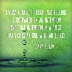 Every action, thought and feeling is motivated by an intention and that that intention is a cause that exists as one with an effect. — Gary Zukav