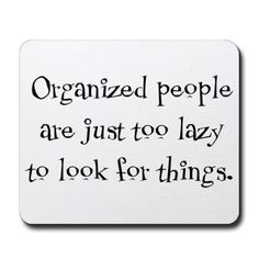 Organized people are just too lazy to look for things.