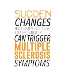 Multiple Sclerosis: Sudden changes in temperature (especially heat), or humidity can cause legs to collapse with weakness; double vision or temporary blindness; sharp pains in feet or hands; extreme weakness and fatigue...need I go on?