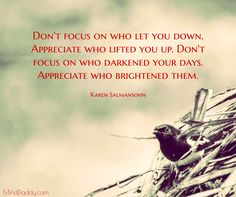 Karen Salmansohn / Don't focus on who let you down. Appreciate who lifted you up. Don't focus on who darkened your days. Appreciate who brightened them. / MindDaddy.com