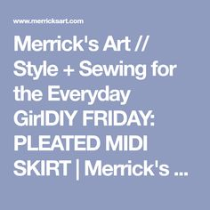Merrick's Art // Style + Sewing for the Everyday GirlDIY FRIDAY: PLEATED MIDI SKIRT | Merrick's Art