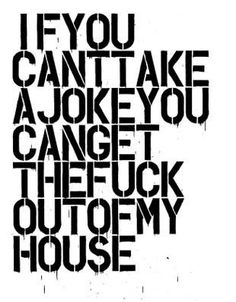 if you can't take a joke; you can get the fuck out of my house ||| #true #GoodTroll @MariBleyer