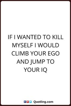 sarcastic quotes If I wanted to kill myself I would climb your ego and jump to your IQ.