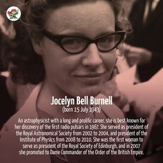 Dame Jocelyn Bell Burnell (born 15 July 1943) was an astrophysicist with a long and prolific career, she is best known for her discovery of the first radio pulsars in 1967. She served as president of the Royal Astronomical Society from 2002 to 2004, and president of the Institute of Physics from 2008 to 2010. She was the first woman to serve as president of the Royal Society of Edinburgh, and in 2007 she promoted to Dame Commander of the Order of the British Empire.