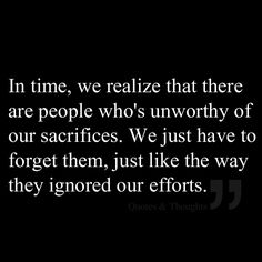 In time, we realize that there are people who's unworthy of our sacrifices. We just have to forget them, just like the way they ignored our efforts .