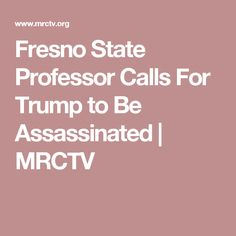 Fresno State Professor Calls For Trump to Be Assassinated | MRCTV