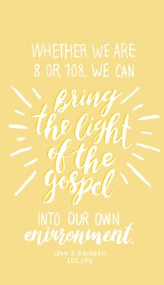 Whether we are 8 or 108, we can bring the light of the gospel into our own environment. —Jean B. Bingham #LDS