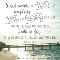 """Our words carry incredible power over our children for better or for worse!  """"Speak words of faith and prophesy truth and godliness over them.   Shout out the voices and press on in faith and joy- this is the greatest gift you can give your child."""" Christie Frieg"""