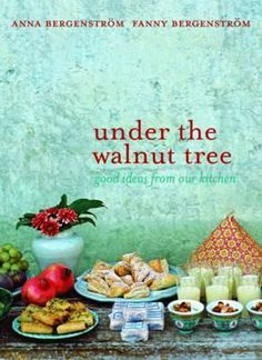 Under the Walnut Tree: Good Ideas from Our Kitchen. Anna and Fanny Bergenstrm