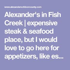Alexander's in Fish Creek   expensive steak & seafood place, but I would love to go here for appetizers, like escargot, crab cakes, baked brie, etc.