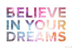 Good advice on how to live your dream.  Believe in your dreams.
