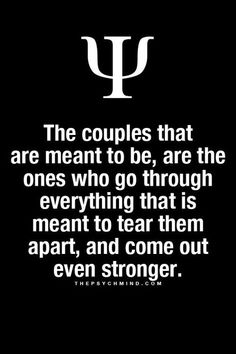 the couples are meant to be, are the ones who go through everything that is meant to tear them apart, and come out even stronger.