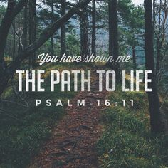 Psalms 16:11 (NKJV) You will show me the path of life; In Your presence is fullness of joy; At Your right hand are pleasures forevermore.