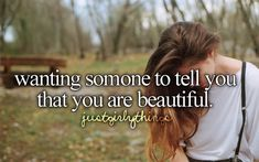 """wanting someone to tell you that you are beautiful (go listen to """"What Makes You Beautiful"""" by One direction <3)"""