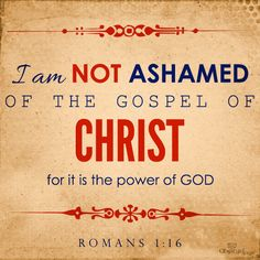 I am NOT ASHAMED OF THE GOSPEL OF CHRIST for it is the power of GOD.  ~ Romans 1:16