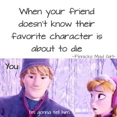 Or when they don't know their favorite character is about to die because they really aren't and you tell them they are and they don't and it's the most hilarious thing in the world.