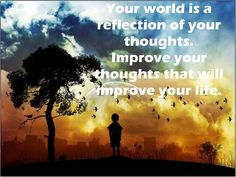 Your world is a reflection your thoughts. Improve your thoughts that will improve your life. #ThursdayThoughts #ThursdayMotivation
