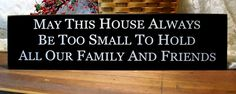 Wood Sign May This House Always Be Too Small To Hold All Our Family and Friends. $24.00, via Etsy.