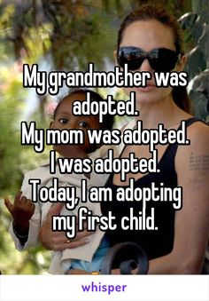 My grandmother was adopted. My mom was adopted. I was adopted. Today, I am adopting my first child.