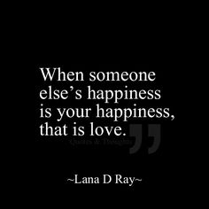 When someone else's happiness if your happiness, that is love.