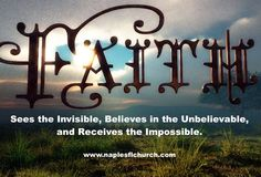 Faith . . . Sees the #Invisible, Believes in the #Unbelievable, and Receives the #Impossible.