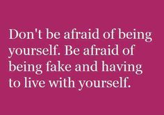 Don't be afraid of being yourself. Be afraid of being fake and having to live with yourself.