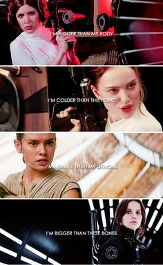 I'm bigger than my body, I'm colder than this home, I'm meaner than my demons, I'm bigger than these bones. - Leia Organa, Padmè Amidala, Rey & Jyn Erso