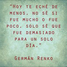 """〽️ """"Hoy te eché de menos, no sé si fue mucho o fue poco, solo sé que fue demasiado para un solo día."""" Germán Renko"""