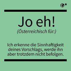 """""""Jo eh"""" - Österreichisch für: Ich erkenne die Sinnhaftigkeit deines Vorschlags, werde ihn aber trotzdem nicht befolgen."""