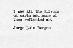 """I saw all the mirrors on earth and none fo them reflected me"" -Jorge Luis Borges Poem Quotes, Words Quotes, Life Quotes, Sayings, Lesson Quotes, The Words, Cool Words, Pretty Words, Jorge Luis Borges"