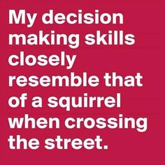 ''My decision making skills closely resemble that of a squirrel when crossing the street.'' source: ADHD - Tales of an Absent-Minded Superhero