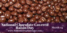 Get the new National Day Calendar App for iPhone and Android.  Click herefor more information. NATIONAL CHOCOLATE COVERED RAISIN DAY Raisins coated in a shell of either milk chocolate or dark cho...