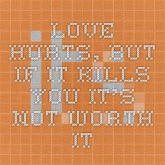 Love hurts, but if it kills you it's not worth it